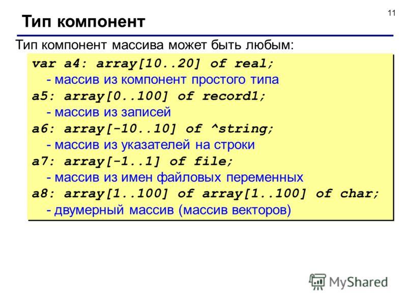 11 Тип компонент Тип компонент массива может быть любым: var a4: array[10..20] of real; - массив из компонент простого типа a5: array[0..100] of record1; - массив из записей a6: array[-10..10] of ^string; - массив из указателей на строки a7: array[-1