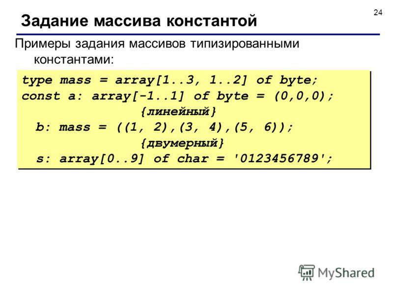 24 Задание массива константой Примеры задания массивов типизированными константами: type mass = array[1..3, 1..2] of byte; const a: array[-1..1] of byte = (0,0,0); {линейный} b: mass = ((1, 2),(3, 4),(5, 6)); {двумерный} s: array[0..9] of char = '012