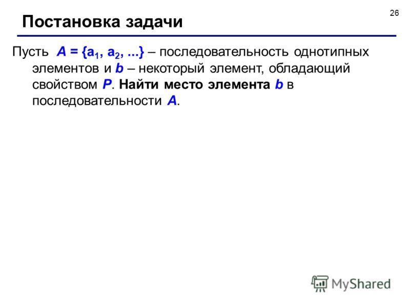 26 Пусть A = {a 1, a 2,...} – последовательность однотипных элементов и b – некоторый элемент, обладающий свойством P. Найти место элемента b в последовательности А. Постановка задачи