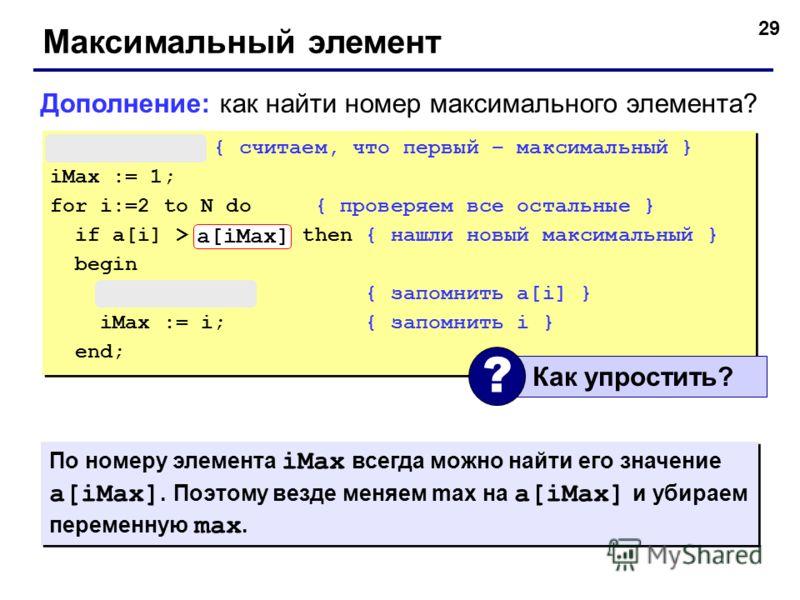 29 Максимальный элемент max := a[1]; { считаем, что первый – максимальный } iMax := 1; for i:=2 to N do { проверяем все остальные } if a[i] > max then { нашли новый максимальный } begin max := a[i]; { запомнить a[i] } iMax := i; { запомнить i } end;