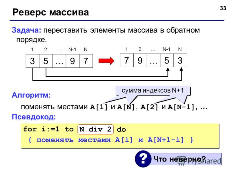 33 Реверс массива Задача: переставить элементы массива в обратном порядке. Алгоритм: поменять местами A[1] и A[N], A[2] и A[N-1], … Псевдокод: 35…97 79…53 12…N-1N 12… N for i:=1 to N do { поменять местами A[i] и A[N+1-i] } for i:=1 to N do { поменять