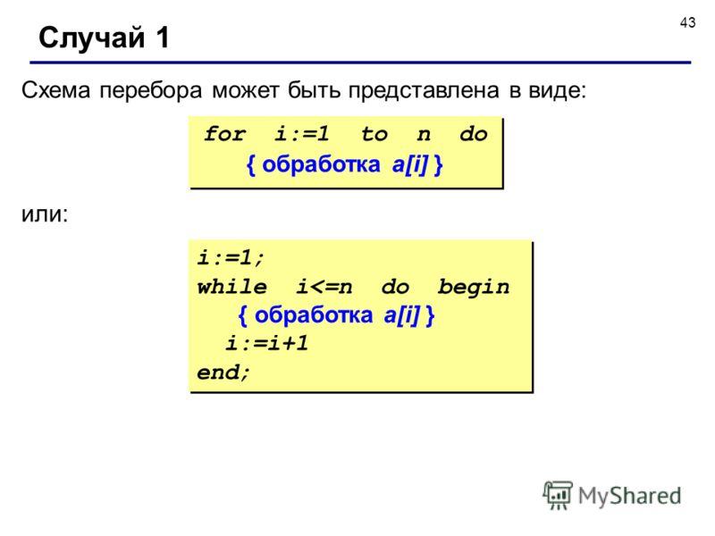 43 Случай 1 Схема перебора может быть представлена в виде: for i:=1 to n do { обработка a[i] } for i:=1 to n do { обработка a[i] } или: i:=1; while i