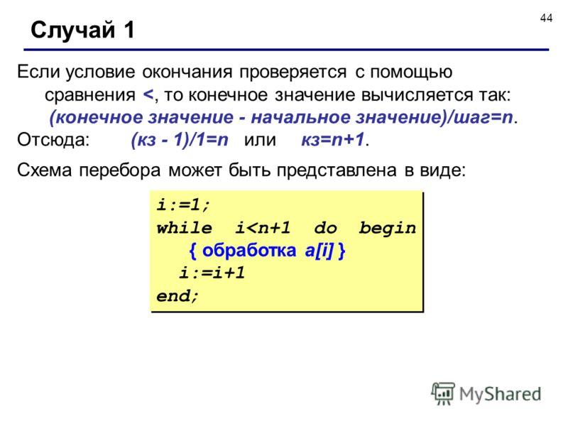 44 Случай 1 Если условие окончания проверяется с помощью сравнения