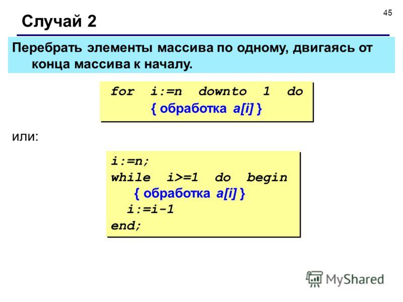 45 Перебрать элементы массива по одному, двигаясь от конца массива к началу. Случай 2 for i:=n downto 1 do { обработка a[i] } for i:=n downto 1 do { обработка a[i] } или: i:=n; while i>=1 do begin { обработка a[i] } i:=i-1 end; i:=n; while i>=1 do be