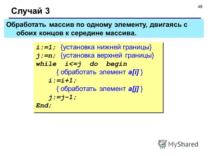 46 Обработать массив по одному элементу, двигаясь с обоих концов к середине массива. Случай 3 i:=1; {установка нижней границы} j:=n; {установка верхней границы} while i