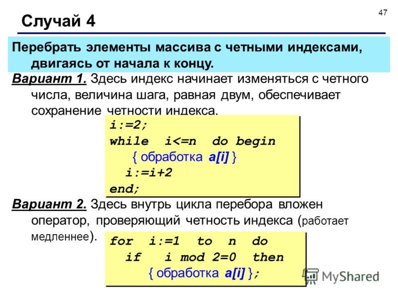 47 Случай 4 Вариант 1. Здесь индекс начинает изменяться с четного числа, величина шага, равная двум, обеспечивает сохранение четности индекса. i:=2; while i