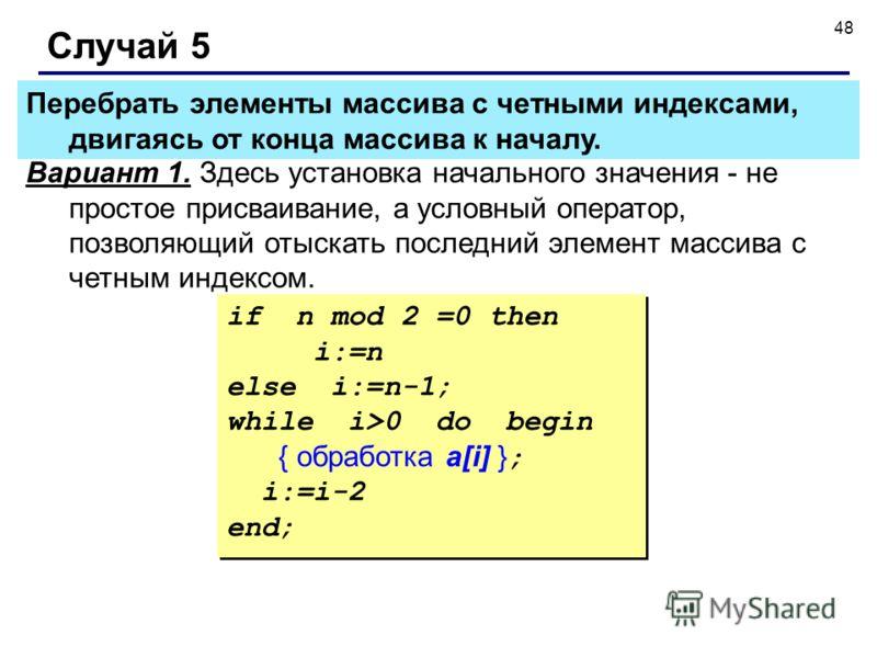 48 Случай 5 Вариант 1. Здесь установка начального значения - не простое присваивание, а условный оператор, позволяющий отыскать последний элемент массива с четным индексом. if n mod 2 =0 then i:=n else i:=n-1; while i>0 do begin { обработка a[i] } ;