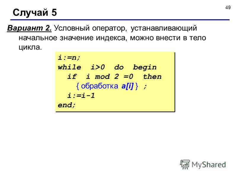 49 Случай 5 Вариант 2. Условный оператор, устанавливающий начальное значение индекса, можно внести в тело цикла. i:=n; while i>0 do begin if i mod 2 =0 then { обработка a[i] } ; i:=i-1 end; i:=n; while i>0 do begin if i mod 2 =0 then { обработка a[i]
