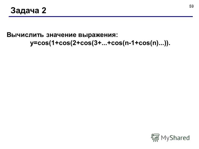 59 Задача 2 Вычислить значение выражения: y=cos(1+cos(2+cos(3+...+cos(n-1+cos(n)...)).