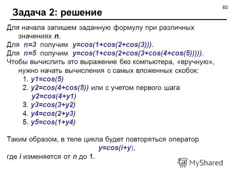 60 Задача 2: решение Для начала запишем заданную формулу при различных значениях n. Для n=3 получим y=cos(1+cos(2+cos(3))). Для n=5 получим y=cos(1+cos(2+cos(3+cos(4+cos(5))))). Чтобы вычислить это выражение без компьютера, «вручную», нужно начать вы