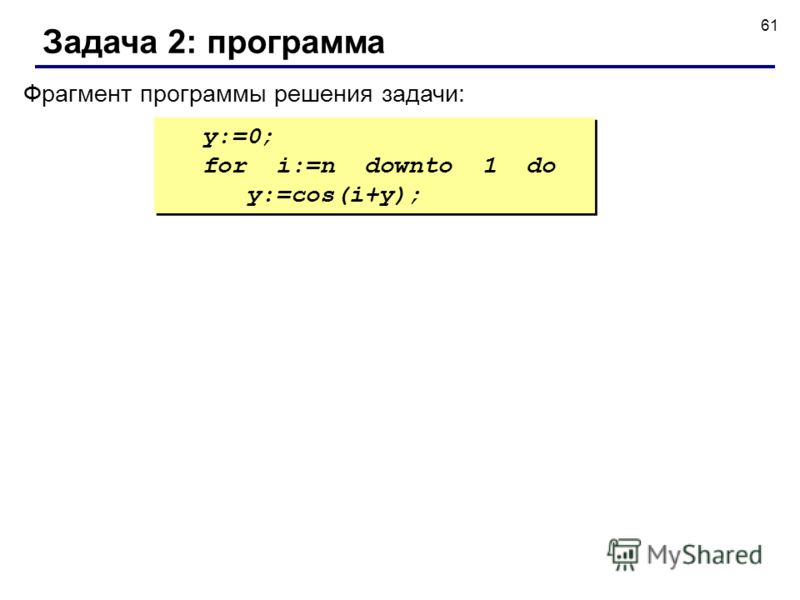 61 Задача 2: программа y:=0; for i:=n downto 1 do y:=cos(i+y); y:=0; for i:=n downto 1 do y:=cos(i+y); Фрагмент программы решения задачи: