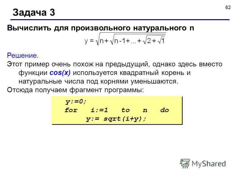 62 Задача 3 Вычислить для произвольного натурального n Решение. Этот пример очень похож на предыдущий, однако здесь вместо функции cos(x) используется квадратный корень и натуральные числа под корнями уменьшаются. Отсюда получаем фрагмент программы: