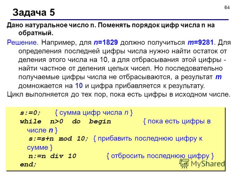 64 Задача 5 Дано натуральное число n. Поменять порядок цифр числа n на обратный. Решение. Например, для n=1829 должно получиться m=9281. Для определения последней цифры числа нужно найти остаток от деления этого числа на 10, а для отбрасывания этой ц