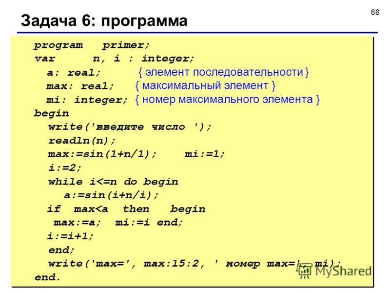 © С.В.Кухта, 2009 66 Задача 6: программа program primer; varn, i : integer; a: real; { элемент последовательности } max: real; { максимальный элемент } mi: integer; { номер максимального элемента } begin write('введите число '); readln(n); max:=sin(1