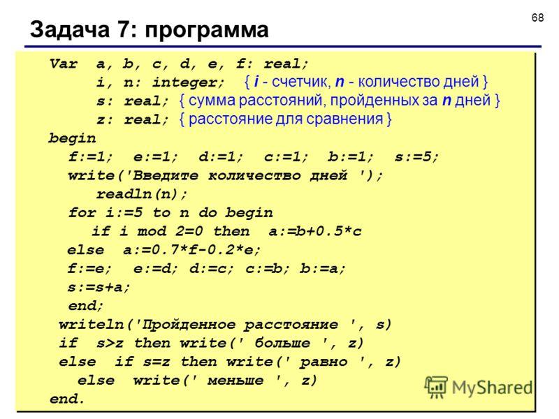 © С.В.Кухта, 2009 68 Задача 7: программа Var a, b, c, d, e, f: real; i, n: integer; { i - счетчик, n - количество дней } s: real; { сумма расстояний, пройденных за n дней } z: real; { расстояние для сравнения } begin f:=1; e:=1; d:=1; c:=1; b:=1; s:=