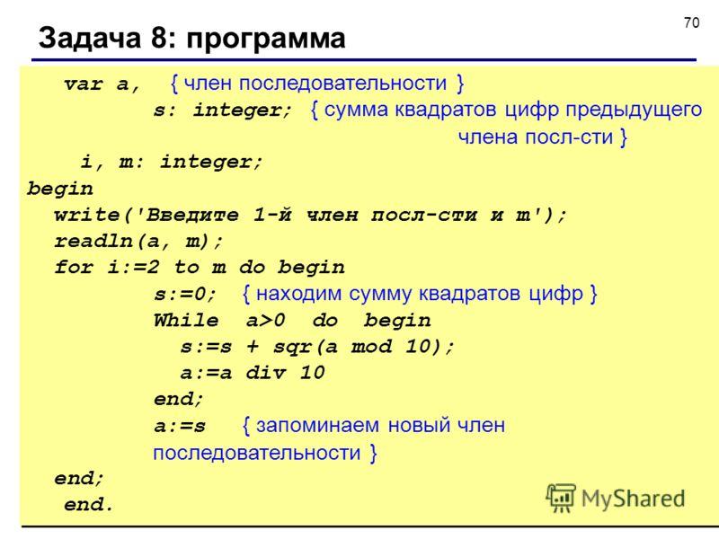 70 Задача 8: программа var a, { член последовательности } s: integer; { сумма квадратов цифр предыдущего члена посл-сти } i, m: integer; begin write('Введите 1-й член посл-сти и m'); readln(a, m); for i:=2 to m do begin s:=0; { находим сумму квадрато