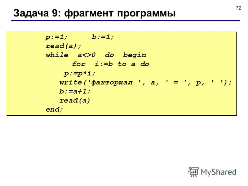 72 Задача 9: фрагмент программы p:=1; b:=1; read(a); while a0 do begin for i:=b to a do p:=p*i; write('факториал ', a, ' = ', p, ' '); b:=a+1; read(a) end; p:=1; b:=1; read(a); while a0 do begin for i:=b to a do p:=p*i; write('факториал ', a, ' = ',