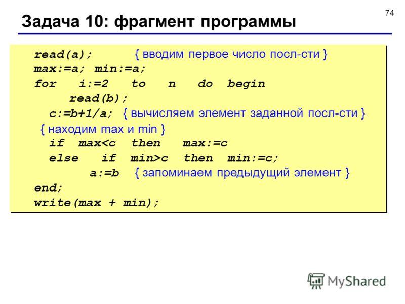 74 Задача 10: фрагмент программы read(a); { вводим первое число посл-сти } max:=a;min:=a; for i:=2 to n do begin read(b); c:=b+1/a; { вычисляем элемент заданной посл-сти } { находим max и min } if maxc then min:=c; a:=b { запоминаем предыдущий элемен