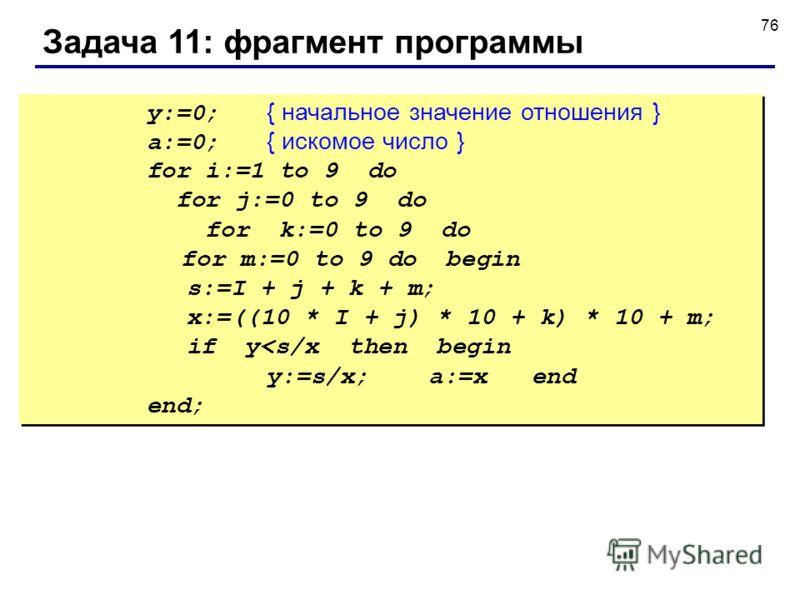 76 Задача 11: фрагмент программы y:=0; { начальное значение отношения } a:=0; { искомое число } for i:=1 to 9 do for j:=0 to 9 do for k:=0 to 9 do for m:=0 to 9 do begin s:=I + j + k + m; x:=((10 * I + j) * 10 + k) * 10 + m; if y