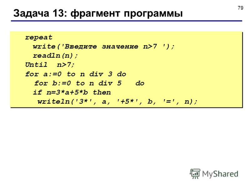 79 Задача 13: фрагмент программы repeat write('Введите значение n>7 '); readln(n); Until n>7; for a:=0 to n div 3 do for b:=0 to n div 5 do if n=3*a+5*b then writeln('3*', a, '+5*', b, '=', n); repeat write('Введите значение n>7 '); readln(n); Until