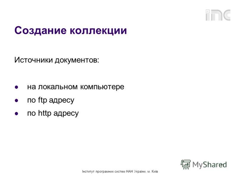 Інститут програмних систем НАН України, м. Київ 11 Создание коллекции Источники документов: на локальном компьютере по ftp адресу по http адресу