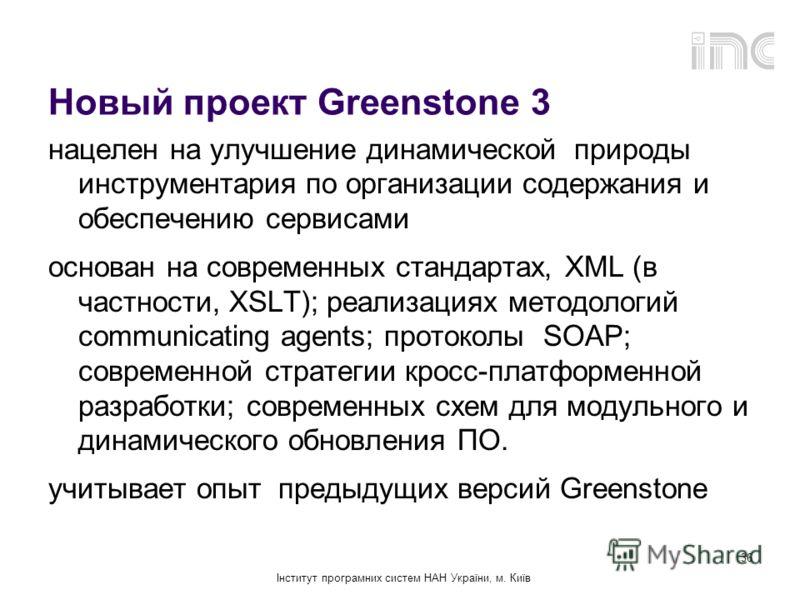Інститут програмних систем НАН України, м. Київ 36 Новый проект Greenstone 3 нацелен на улучшение динамической природы инструментария по организации содержания и обеспечению сервисами основан на современных стандартах, XML (в частности, XSLT); реализ