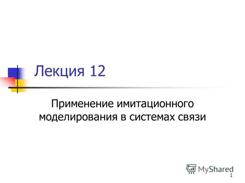 1 Лекция 12 Применение имитационного моделирования в системах связи