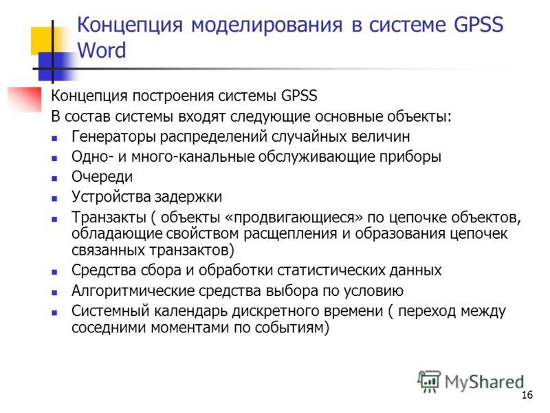 16 Концепция моделирования в системе GPSS Word Концепция построения системы GPSS В состав системы входят следующие основные объекты: Генераторы распределений случайных величин Одно- и много-канальные обслуживающие приборы Очереди Устройства задержки