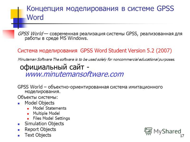 17 Концепция моделирования в системе GPSS Word GPSS World современная реализация системы GPSS, реализованная для работы в среде MS Windows. Система моделирования GPSS Word Student Version 5.2 (2007) Minuteman Software The software is to be used solel