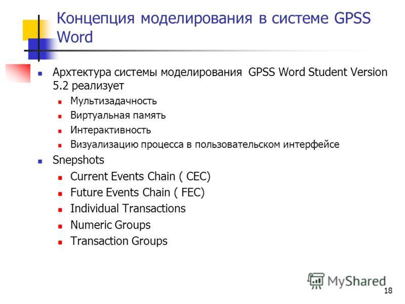 18 Концепция моделирования в системе GPSS Word Архтектура системы моделирования GPSS Word Student Version 5.2 реализует Мультизадачность Виртуальная память Интерактивность Визуализацию процесса в пользовательском интерфейсе Snepshots Current Events C