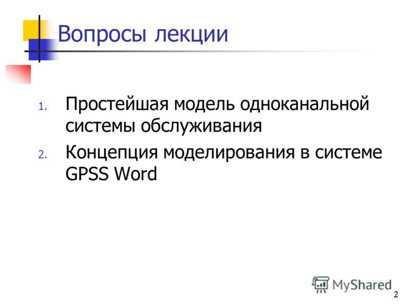 2 Вопросы лекции 1. Простейшая модель одноканальной системы обслуживания 2. Концепция моделирования в системе GPSS Word