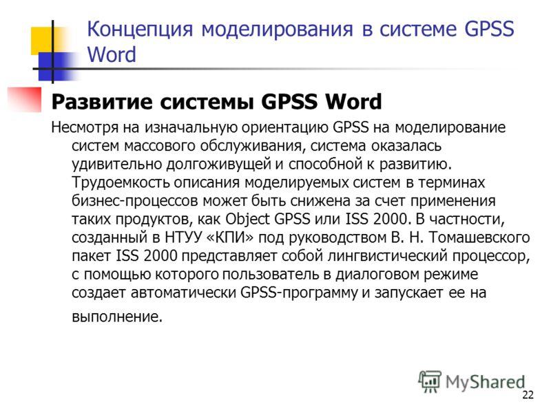 22 Концепция моделирования в системе GPSS Word Развитие системы GPSS Word Несмотря на изначальную ориентацию GPSS на моделирование систем массового обслуживания, система оказалась удивительно долгоживущей и способной к развитию. Трудоемкость описания
