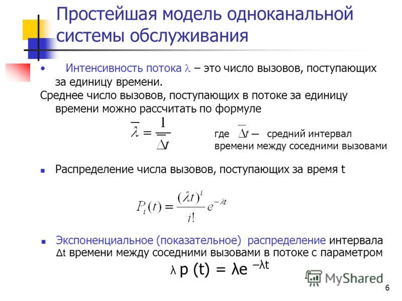 6 Распределение числа вызовов, поступающих за время t Экспоненциальное (показательное) распределение интервала Δt времени между соседними вызовами в потоке с параметром λ p (t) = λe –λt Интенсивность потока – это число вызовов, поступающих за единицу