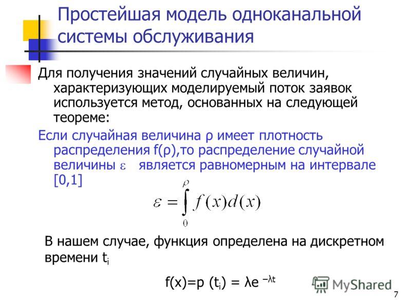 7 Простейшая модель одноканальной системы обслуживания Для получения значений случайных величин, характеризующих моделируемый поток заявок используется метод, основанных на следующей теореме: Если случайная величина ρ имеет плотность распределения f(