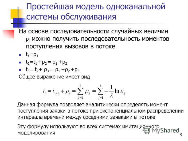 9 Простейшая модель одноканальной системы обслуживания На основе последовательности случайных величин ρ i можно получить последовательность моментов поступления вызовов в потоке t 1 =ρ 1 t 2 =t 1 +ρ 2 = ρ 1 +ρ 2 t 3 = t 2 + ρ 3 = ρ 1 +ρ 2 +ρ 3 Общее