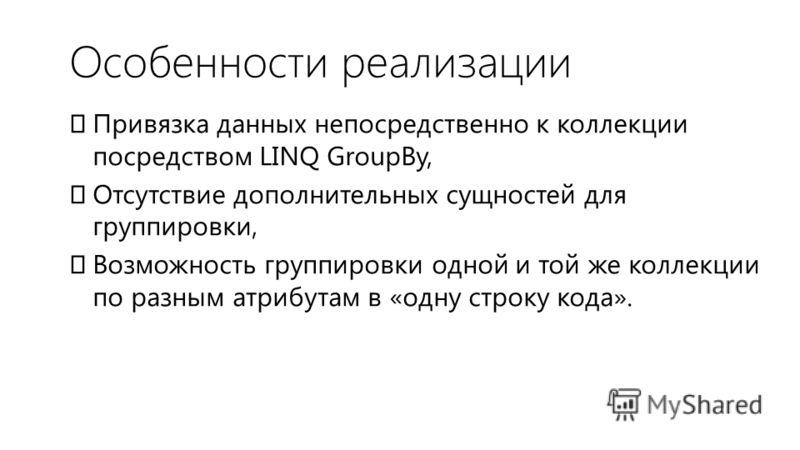 Особенности реализации Привязка данных непосредственно к коллекции посредством LINQ GroupBy, Отсутствие дополнительных сущностей для группировки, Возможность группировки одной и той же коллекции по разным атрибутам в «одну строку кода».