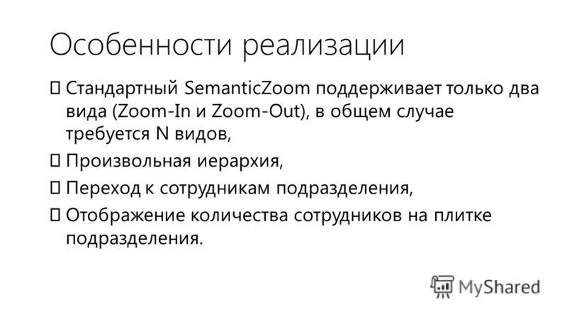 Особенности реализации Стандартный SemanticZoom поддерживает только два вида (Zoom-In и Zoom-Out), в общем случае требуется N видов, Произвольная иерархия, Переход к сотрудникам подразделения, Отображение количества сотрудников на плитке подразделени