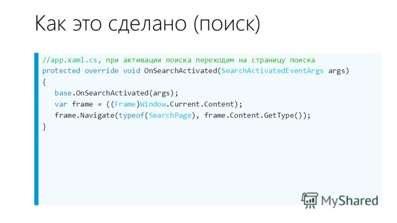 Как это сделано (поиск) //app.xaml.cs, при активации поиска переходим на страницу поиска protected override void OnSearchActivated(SearchActivatedEventArgs args) { base.OnSearchActivated(args); var frame = ((Frame)Window.Current.Content); frame.Navig