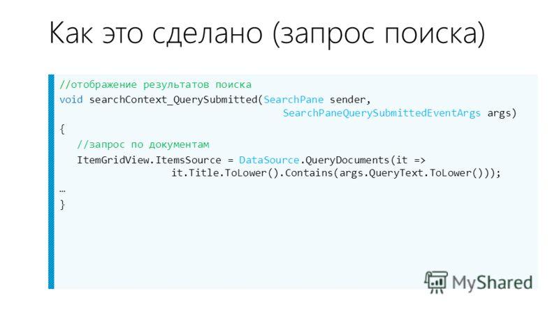 Как это сделано (запрос поиска) //отображение результатов поиска void searchContext_QuerySubmitted(SearchPane sender, SearchPaneQuerySubmittedEventArgs args) { //запрос по документам ItemGridView.ItemsSource = DataSource.QueryDocuments(it => it.Title