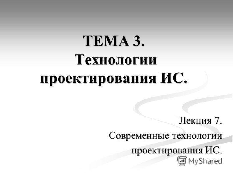 ТЕМА 3. Технологии проектирования ИС. Лекция 7. Современные технологии проектирования ИС.