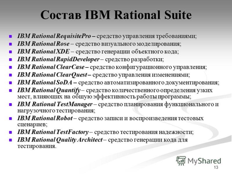 13 Состав IBM Rational Suite IBM Rational RequisitePro – средство управления требованиями; IBM Rational RequisitePro – средство управления требованиями; IBM Rational Rose – средство визуального моделирования; IBM Rational Rose – средство визуального