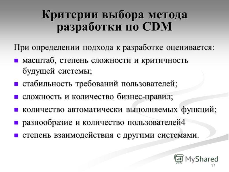 17 Критерии выбора метода разработки по CDM При определении подхода к разработке оценивается: масштаб, степень сложности и критичность будущей системы; масштаб, степень сложности и критичность будущей системы; стабильность требований пользователей; с