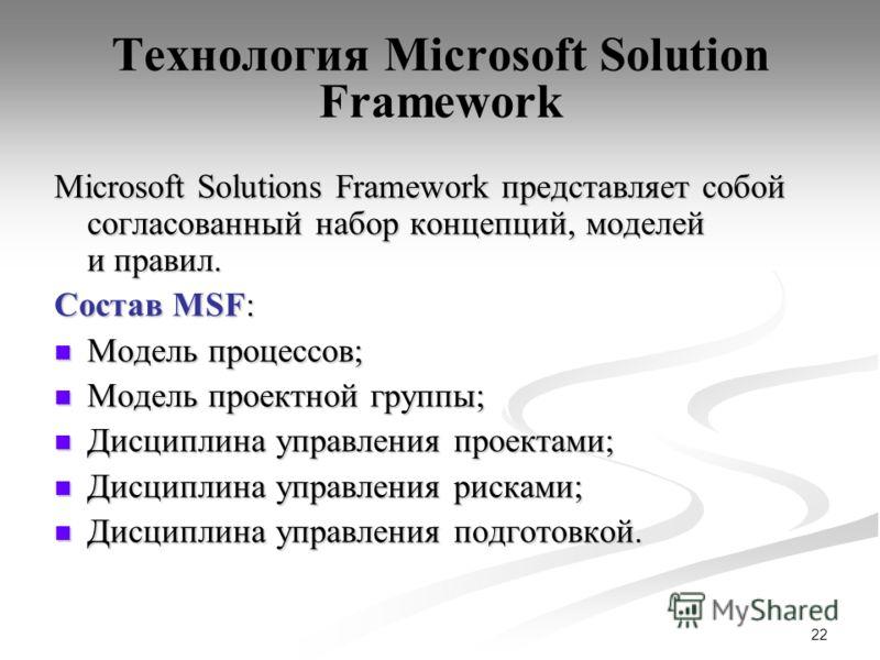 22 Технология Microsoft Solution Framework Microsoft Solutions Framework представляет собой согласованный набор концепций, моделей и правил. Состав MSF: Модель процессов; Модель процессов; Модель проектной группы; Модель проектной группы; Дисциплина