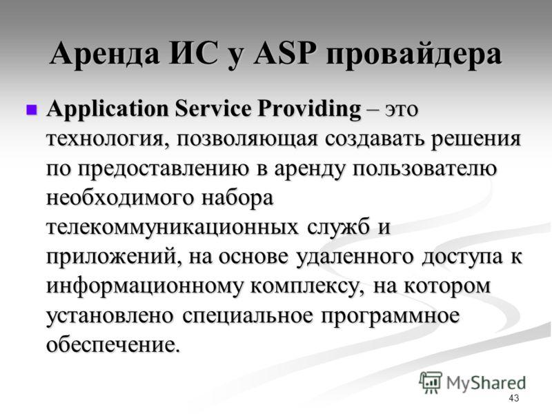 43 Аренда ИС у ASP провайдера Application Service Providing – это технология, позволяющая создавать решения по предоставлению в аренду пользователю необходимого набора телекоммуникационных служб и приложений, на основе удаленного доступа к информацио