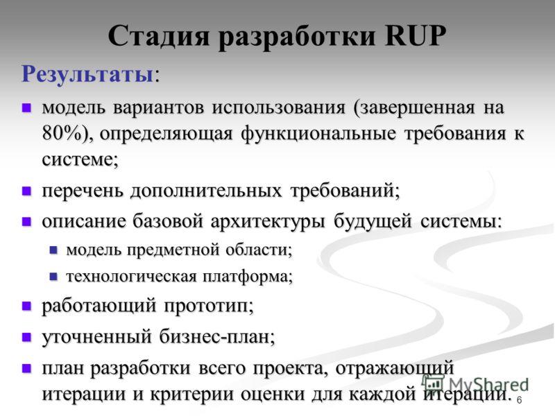 6 Стадия разработки RUP : Результаты: модель вариантов использования (завершенная на 80%), определяющая функциональные требования к системе; модель вариантов использования (завершенная на 80%), определяющая функциональные требования к системе; перече
