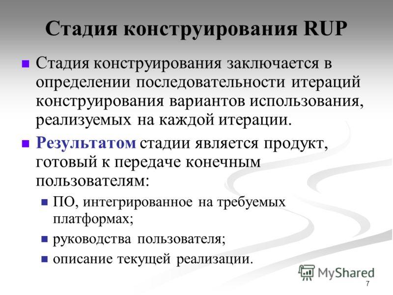 7 Стадия конструирования RUP Стадия конструирования заключается в определении последовательности итераций конструирования вариантов использования, реализуемых на каждой итерации. Результатом стадии является продукт, готовый к передаче конечным пользо