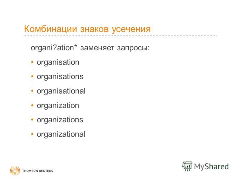 Комбинации знаков усечения organi?ation* заменяет запросы: organisation organisations organisational organization organizations organizational