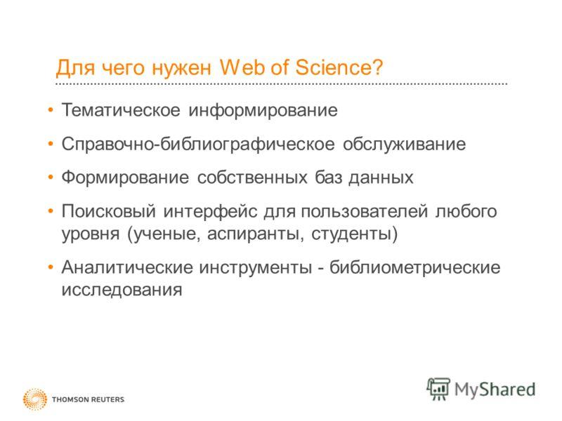 Для чего нужен Web of Science? Тематическое информирование Справочно-библиографическое обслуживание Формирование собственных баз данных Поисковый интерфейс для пользователей любого уровня (ученые, аспиранты, студенты) Аналитические инструменты - библ