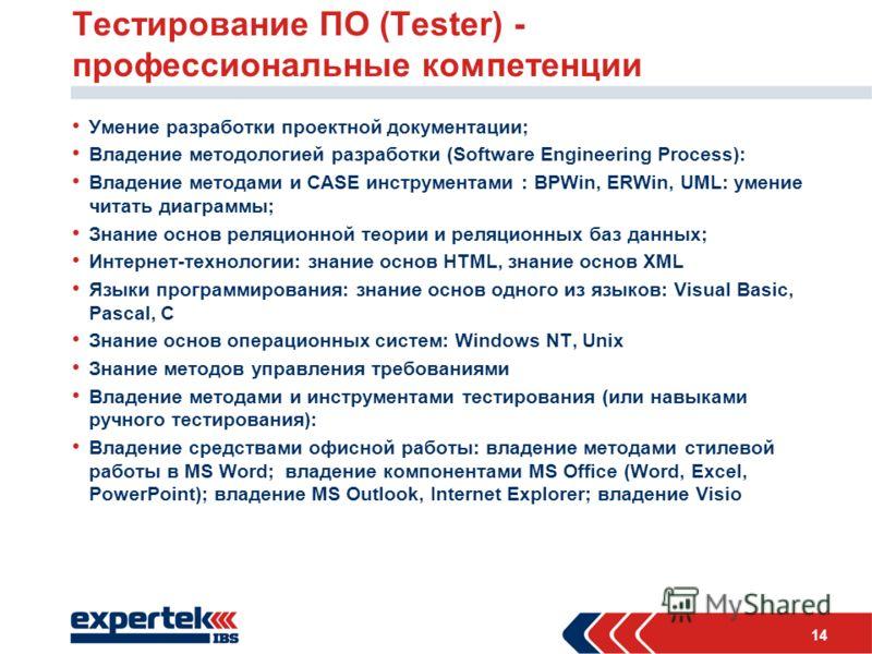 14 Тестирование ПО (Tester) - профессиональные компетенции Умение разработки проектной документации; Владение методологией разработки (Software Engineering Process): Владение методами и CASE инструментами : BPWin, ERWin, UML: умение читать диаграммы;