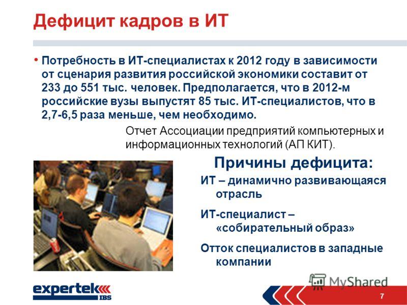 7 Дефицит кадров в ИТ Потребность в ИТ-специалистах к 2012 году в зависимости от сценария развития российской экономики составит от 233 до 551 тыс. человек. Предполагается, что в 2012-м российские вузы выпустят 85 тыс. ИТ-специалистов, что в 2,7-6,5